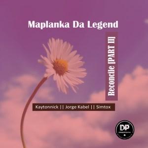 Maplanka Da Legend – Reconcile, Pt. 2