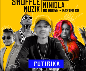 Shuffle Muzik – PUTIRIKA Ft NINIOLA, MR BROWN AND MASTER KG
