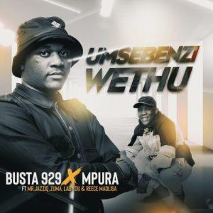 Busta 929 & Mpura – Umsebenzi Wethu Ft. Zuma, Mr JazziQ, Lady Du & Reece Madlisa