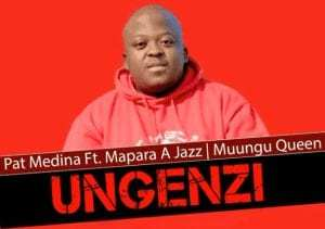 Pat Medina – Ungenzi Ft. Mapara a Jazz & Muungu Queen (Original)