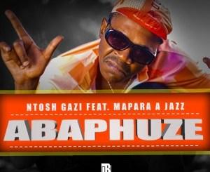 Ntosh Gazi – ABAPHUZE (feat. Mapara A Jazz)