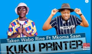Taken Wabo Rinee – Kuku Printer Ft. Mkoma Saan