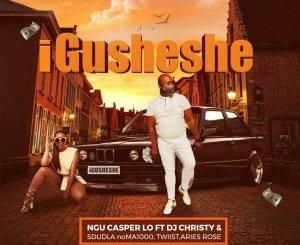Ngu Casper Lo – Igusheshe (feat. Dj Christy, Sdudla NoMa1000, Twiist & Aries Rose)