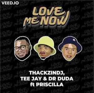 ThackzinDj, Tee Jay & Dr Duda – Love Me Now Ft Priscilla