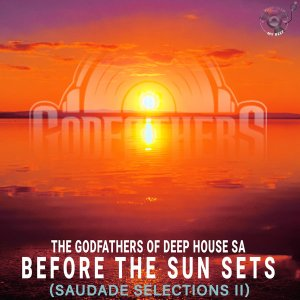 The Godfathers Of Deep House SA – Before the Sun Sets (Saudade Selections II)