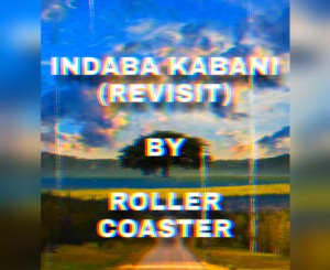 Roller Coaster Indaba Kabani Revist Mp3 Download Fakaza
