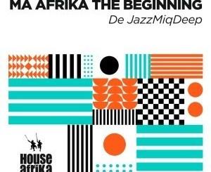 DOWNLOAD De JazzMiQDeep Ma Afrika The Beginning EP Zip Fakaza