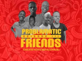 Download Toxicated Keys & Gem Valley Musiq Problematic Friends Episode III Ep Zip Fakaza