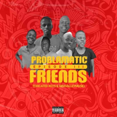 Download Toxicated Keys & Gem Valley Musiq Problematic Friends Episode III Ep Zip Fakaza