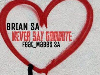 DOWNLOAD Brian SA Never Say GoodBye Ft. Mabes SA Mp3