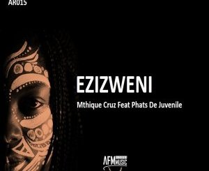 DOWNLOAD Mthique Cruz & Phats De Juvenile Ezizweni Mp3 Fakaza