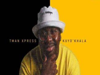 Tman Xpress Kuyo'Khala Mp3 Fakaza Download