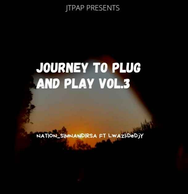 DJ Nation Sim'nandi & Lwaziidedjy Journey To Plug & Play Vol.3 Mp3 Download Fakaza