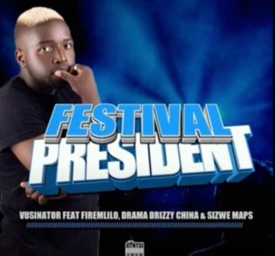 DOWNLOAD Vusinator Festival President Mp3 Ft. Firemlilo, Drama Drizzy China & Sizwe Maps Fakaza Music
