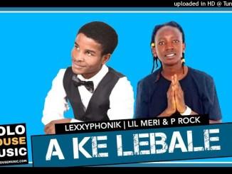 Lexxyphonik x Lil Meri & P Rock A Ke Lebale Mp3 Download