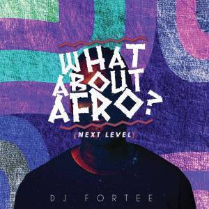 DJ Fortee – What About Afro (Next level) mp3 download