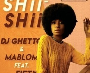 DOWNLOAD DJ Ghetto & Mablom Shii Shii MP3 Ft. Fifty Mp3