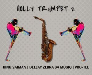 DOWNLOAD King Saiman Ft. Pro-Tee & DeeJay Zebra SA Musiq Holly Trumpet 2 Mp3