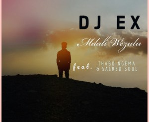 DOWNLOAD DJ EX Mdali Wezulu Ft. Thabo Ngema & Sacred Soul Mp3