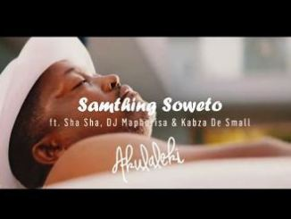 Samthing Soweto Ft. Sha Sha, DJ Maphorisa & Kabza De Small Akulaleki Mp4 Download