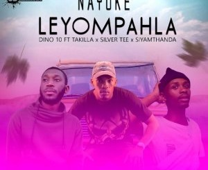 Dino 10 – Nayoke Leyompahla Ft. Takilla, Siyamthanda & Silver Tee mp3 download