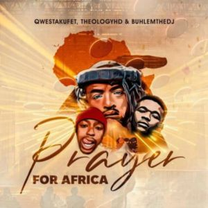 DOWNLOAD Qwestakufet, TheologyHD & BuhleMTheDJ Prayer for Africa Mp3