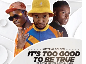 Material Golden – It's Too Good To Be True Ft. P-Star Master & Ntosh Gazi mp3 download