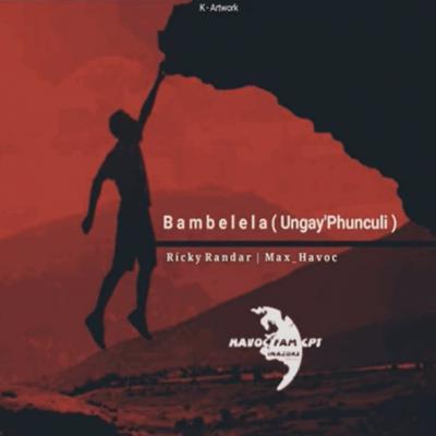 Ricky Randar – Bambelela (Ungay'Phunculi) Ft. Max Havoc mp3 download