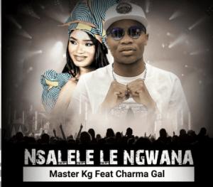 Master KG – Nsalele Le Ngwana Ft Charma Gal