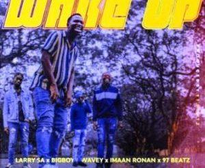Larry SA – Wake Up Ft. Bigboy Wavey, Imaan Ronan & 97Beatz