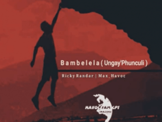 Ricky Randar – Bambelela (Ungay'Phunculi) Ft. Max Havoc