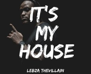 Lebza TheVillain – It's My House