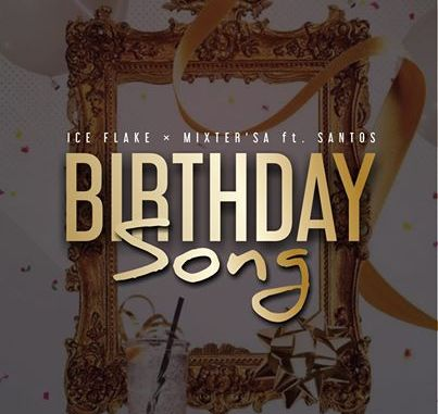 Ice Flake & MixsterSA – Birthday Song Ft. Santos