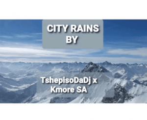 TshepisoDaDj & Kmore SA – City Rains