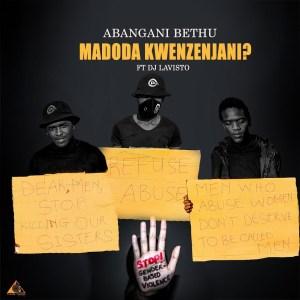 Abangani Bethu – Madoda Kwenzenjani (feat. Dj Lavisto)
