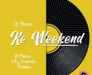 DJ Steve – Ke Weekend (feat. 20ty Soundz, Miano & Steleka)