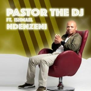 PastorTheDJ – Ndenzeni Ft. Ishmael & DJ Vitoto