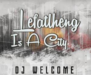 EP: DJ Welcome – Lefatlheng Is A City