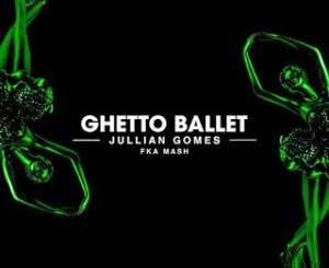 Jullian Gomes – Ghetto Ballet Ft. Fka Mash