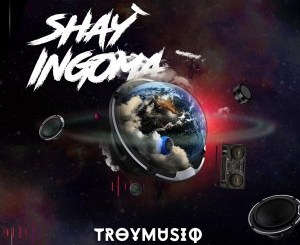 Troymusiq – Shay'ingoma Ft. Dj Jim Mastershine