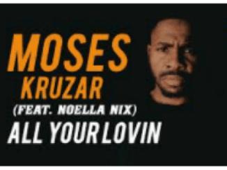 Moses Kruzar Ft. Noella Nix – All your Lovin (Original)