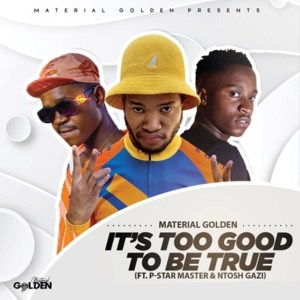 Material Golden Ft. P-Star Master & Ntosh Gazi – It's Too Good To Be True