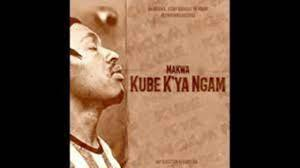 Makwa – Kube K'ya Ngam
