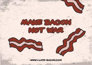 Make Bacon not War