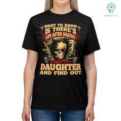Want To Know If There's Life After Death. Mess With My Daughter And Find Out T-shirt %tag familyloves.com