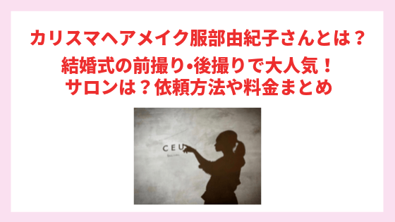 【初耳学】カリスマヘアメイク服部由紀子さんとは?結婚式の前撮り•後撮りで大人気!サロンは?依頼方法や料金まとめ