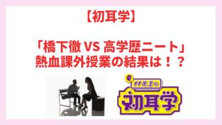 【初耳学】「橋下徹 VS 高学歴ニート」熱血課外授業の結果は!?