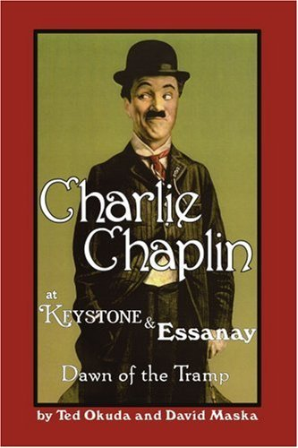 Charlie Chaplin at Keystone and Essanay : Dawn of the Tramp by Ted Okuda, David Maska