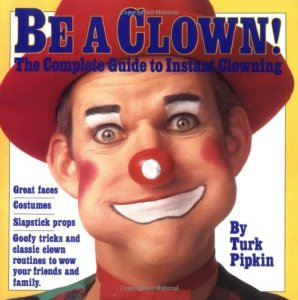 Be A Clown – the Complete Guide to Instant Clowning by Turk Pipkin