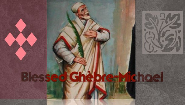 August 30: Feast of Blessed Ghèbre-Michael
